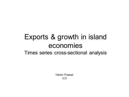 Exports & growth in island economies Times series cross-sectional analysis Naren Prasad ILO.
