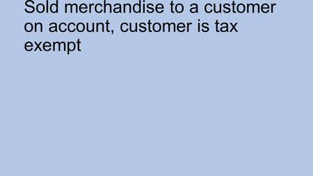 Sold merchandise to a customer on account, customer is tax exempt.