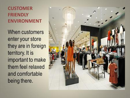 CUSTOMER FRIENDLY ENVIRONMENT When customers enter your store they are in foreign territory. It is important to make them feel relaxed and comfortable.