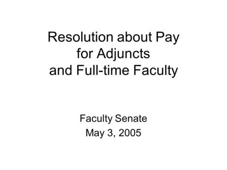 Resolution about Pay for Adjuncts and Full-time Faculty Faculty Senate May 3, 2005.