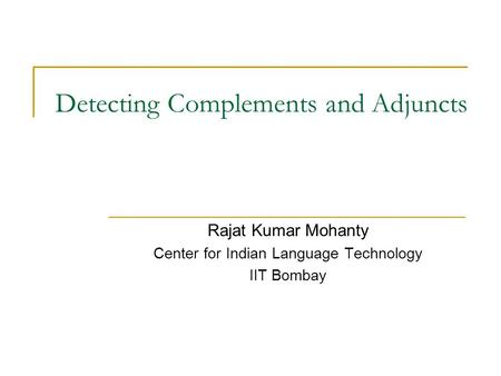 Detecting Complements and Adjuncts Rajat Kumar Mohanty Center for Indian Language Technology IIT Bombay.