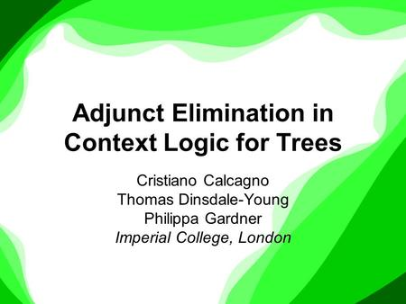 Adjunct Elimination in Context Logic for Trees Cristiano Calcagno Thomas Dinsdale-Young Philippa Gardner Imperial College, London.