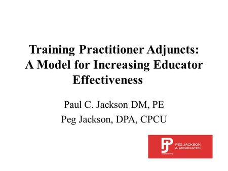 Training Practitioner Adjuncts: A Model for Increasing Educator Effectiveness Paul C. Jackson DM, PE Peg Jackson, DPA, CPCU.