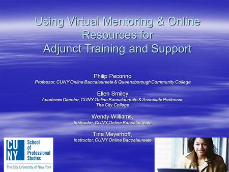 Using Virtual Mentoring & Online Resources for Adjunct Training and Support Philip Pecorino Professor, CUNY Online Baccalaureate & Queensborough Community.