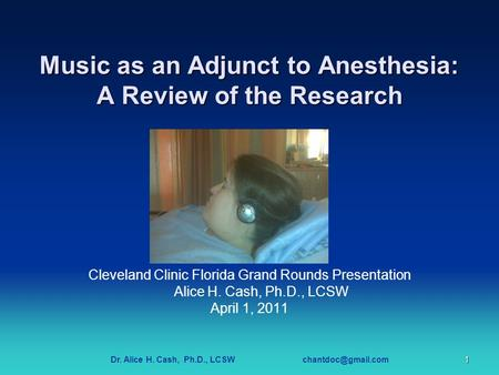 Dr. Alice H. Cash, Ph.D., LCSW <strong>Music</strong> as an Adjunct to Anesthesia: A Review of the Research Cleveland Clinic Florida Grand Rounds Presentation.