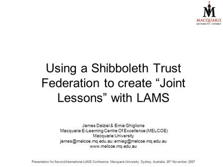 "Using a Shibboleth Trust Federation to create ""Joint Lessons"" with LAMS James Dalziel & Ernie Ghiglione Macquarie E-Learning Centre Of Excellence (MELCOE)"