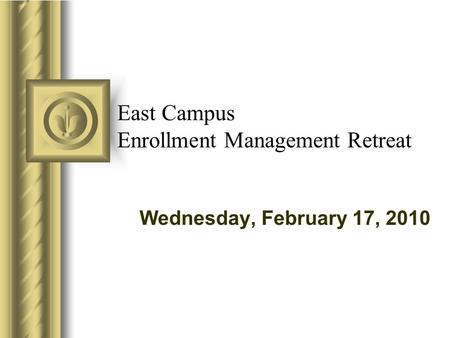 East Campus Enrollment Management Retreat Wednesday, February 17, 2010.