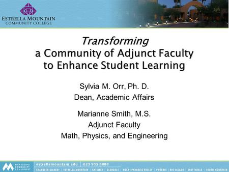 Transforming a Community of Adjunct Faculty to Enhance Student Learning Sylvia M. Orr, Ph. D. Dean, Academic Affairs Marianne Smith, M.S. Adjunct Faculty.