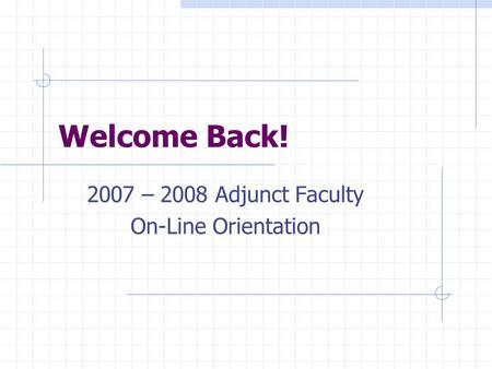 Welcome Back! 2007 – 2008 Adjunct Faculty On-Line Orientation.