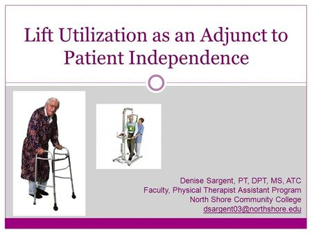 Lift Utilization as an Adjunct to Patient Independence Denise Sargent, PT, DPT, MS, ATC Faculty, Physical Therapist Assistant Program North Shore Community.