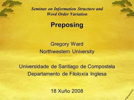 Seminar on Information Structure and Word Order Variation Preposing Gregory Ward Northwestern University Universidade de Santiago de Compostela Departamento.