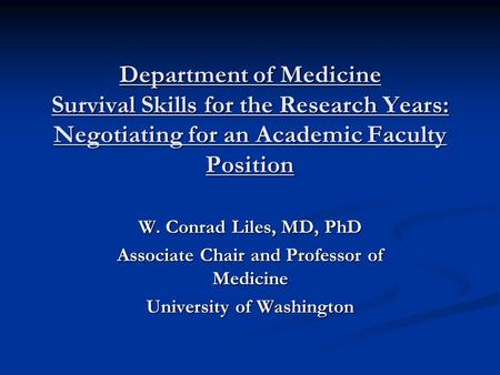 Department of Medicine Survival Skills for the Research Years: Negotiating for an Academic Faculty Position W. Conrad Liles, MD, PhD Associate Chair and.