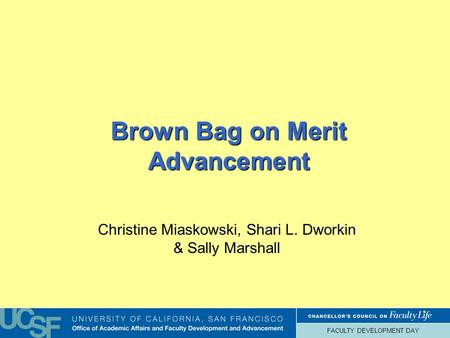 FACULTY DEVELOPMENT DAY Brown Bag on Merit Advancement Christine Miaskowski, Shari L. Dworkin & Sally Marshall.