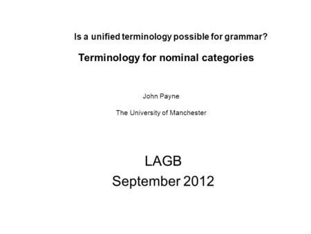Is a unified terminology possible for grammar? LAGB September 2012 Terminology for nominal categories John Payne The University of Manchester.
