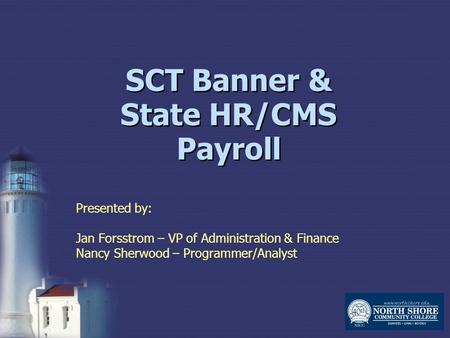 SCT Banner & State HR/CMS Payroll Presented by: Jan Forsstrom – VP of Administration & Finance Nancy Sherwood – Programmer/Analyst.