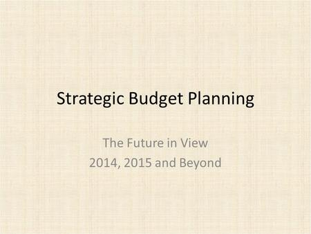 Strategic Budget Planning The Future in View 2014, 2015 and Beyond.