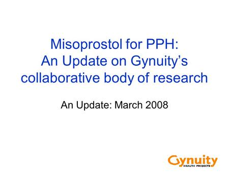 Misoprostol for PPH: An Update on Gynuity's collaborative body of research An Update: March 2008.