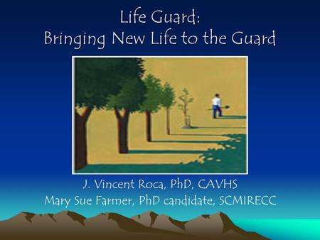 Life Guard: Bringing New Life to the Guard J. Vincent Roca, PhD, CAVHS Mary Sue Farmer, PhD candidate, SCMIRECC.