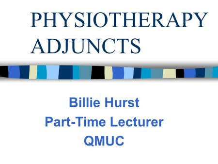 PHYSIOTHERAPY ADJUNCTS Billie Hurst Part-Time Lecturer QMUC.