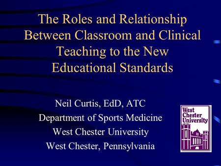 The Roles and Relationship Between Classroom and Clinical Teaching to the New Educational Standards Neil Curtis, EdD, ATC Department of Sports Medicine.