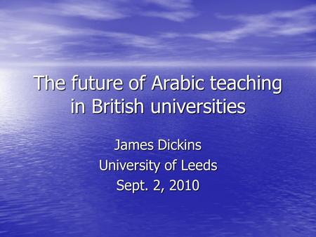 The future of Arabic teaching in British universities James Dickins University of Leeds Sept. 2, 2010.