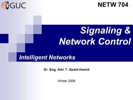 Signaling & Network Control Dr. Eng. Amr T. Abdel-Hamid NETW 704 Winter 2006 Intelligent Networks.