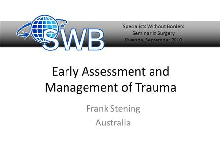 Early Assessment and Management of Trauma Frank Stening Australia Specialists Without Borders Seminar in Surgery Rwanda, September 2010.