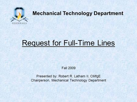 Request for Full-Time Lines Fall 2009 Presented by: Robert R. Latham II, CMfgE Chairperson, Mechanical Technology Department Mechanical Technology Department.