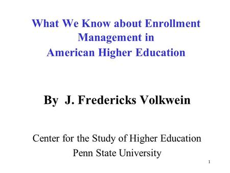 1 What We Know about Enrollment Management in American Higher Education By J. Fredericks Volkwein Center for the Study of Higher Education Penn State University.