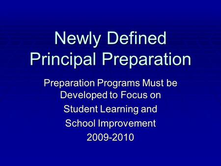 Newly Defined Principal Preparation Preparation Programs Must be Developed to Focus on Student Learning and School Improvement 2009-2010.