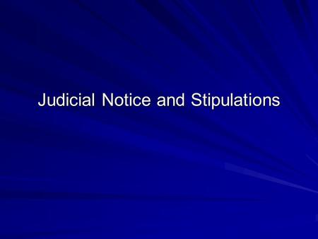 Judicial Notice and Stipulations. Judicial Notice Judicial Notice is a substitute for evidence Matters judicially noticed are normally binding on finder.
