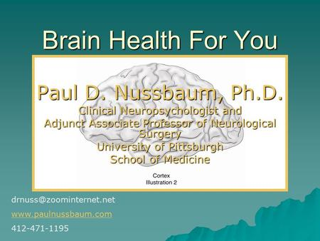 Brain Health For You Paul D. Nussbaum, Ph.D. Clinical Neuropsychologist and Adjunct Associate Professor of Neurological Surgery University of Pittsburgh.