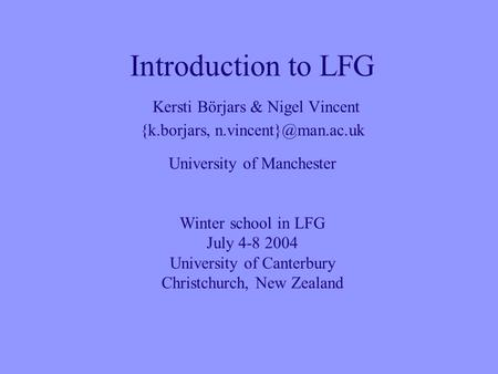 Introduction to LFG Kersti Börjars & Nigel Vincent {k.borjars, University of Manchester Winter school in LFG July 4-8 2004 University.