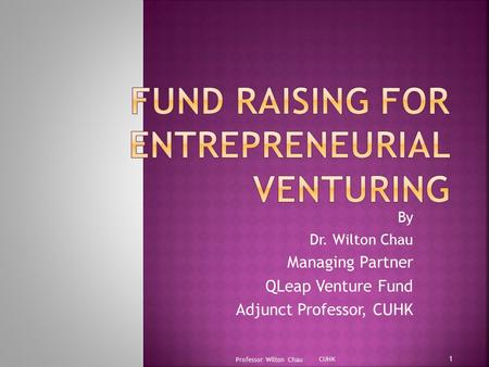 By Dr. Wilton Chau Managing Partner QLeap Venture Fund Adjunct Professor, CUHK Professor Wilton Chau 1 CUHK.