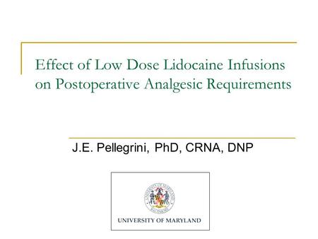 Effect of Low Dose Lidocaine Infusions on Postoperative Analgesic Requirements J.E. Pellegrini, PhD, CRNA, DNP.