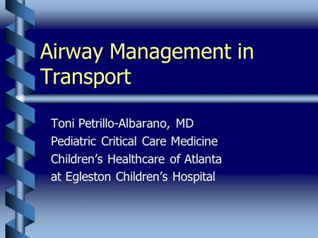 Airway Management in Transport Toni Petrillo-Albarano, MD Pediatric Critical Care Medicine Children's Healthcare of Atlanta at Egleston Children's Hospital.