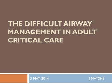 THE DIFFICULT AIRWAY MANAGEMENT IN ADULT CRITICAL CARE 5 MAY 2014 J MATSHE.