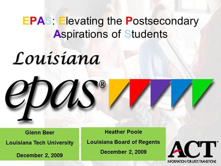 EPAS: Elevating the Postsecondary Aspirations of Students! Using ACTs EPAS Data Effectively Glenn Beer Louisiana Tech University