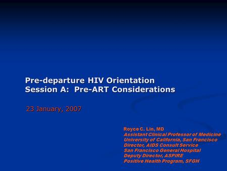 Pre-departure HIV Orientation Session A: Pre-ART Considerations 23 January, 2007 Royce C. Lin, MD Assistant Clinical Professor of Medicine University of.