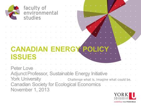 CANADIAN ENERGY POLICY ISSUES Peter Love Adjunct Professor, Sustainable Energy Initiative York University Canadian Society for Ecological Economics November.