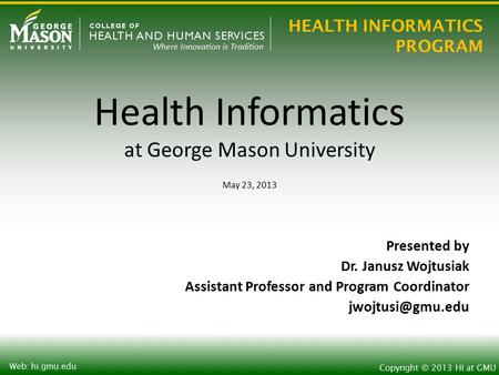 HEALTH INFORMATICS PROGRAM Copyright © 2013 HI at GMU Web: hi.gmu.edu Health Informatics at George Mason University May 23, 2013 Presented by Dr. Janusz.