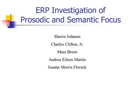 ERP Investigation of Prosodic and Semantic Focus Shawn Johnson Charles Clifton, Jr. Mara Breen Andrea Eileen Martin Joanna Morris Florack.