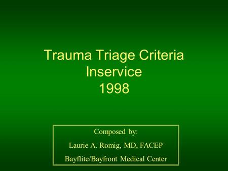 Trauma Triage Criteria Inservice 1998 Composed by: Laurie A. Romig, MD, FACEP Bayflite/Bayfront Medical Center.