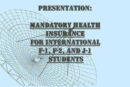 PRESENTATION: MANDATORY HEALTH INSURANCE FOR INTERNATIONAL F-1, F-2, AND J-1 STUDENTS STUDENTS.