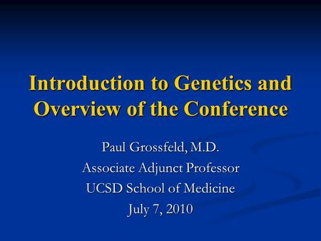 Introduction to Genetics and Overview of the Conference Paul Grossfeld, M.D. Associate Adjunct Professor UCSD School of Medicine July 7, 2010.