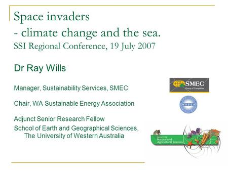 Space invaders - climate change and the sea. SSI Regional Conference, 19 July 2007 Dr Ray Wills Manager, Sustainability Services, SMEC Chair, WA Sustainable.