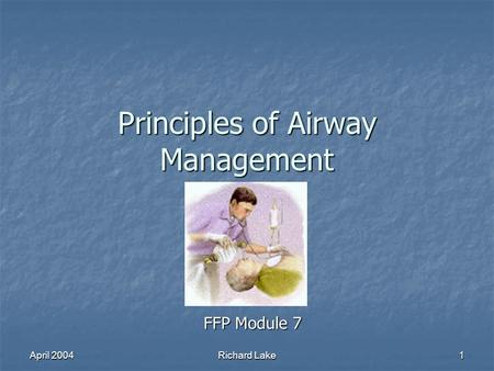 April 2004 Richard Lake 1 Principles of Airway Management FFP Module 7.