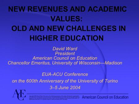 NEW REVENUES AND ACADEMIC VALUES: OLD AND NEW CHALLENGES IN HIGHER EDUCATION David Ward President American Council on Education Chancellor Emeritus, University.