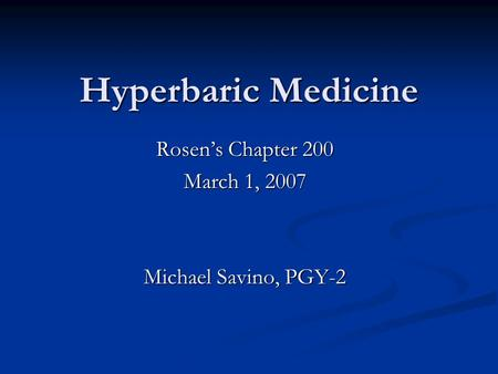 Hyperbaric Medicine Rosen's Chapter 200 March 1, 2007 Michael Savino, PGY-2.