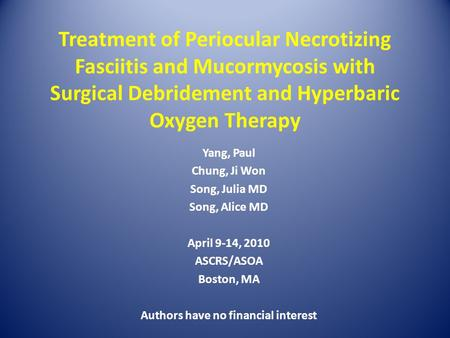 Treatment of Periocular Necrotizing Fasciitis and Mucormycosis with Surgical Debridement and Hyperbaric Oxygen Therapy Yang, Paul Chung, Ji Won Song, Julia.